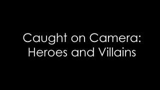 Caught on Camera: Heroes and Villains
